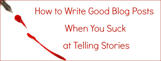 How to Write Good Blog Posts When You Suck at Storytelling - FelicityFields.com